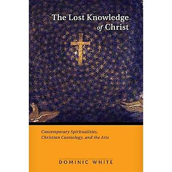 Lost Knowledge of Christ Contemporary Spiritualities Christian Cosmology and the Arts by White & Dominic