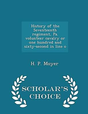 History of the Seventeenth regiment Pa. volunteer cavalry or one hundred and sixtysecond in line o  Scholars Choice Edition by Moyer & H. P.