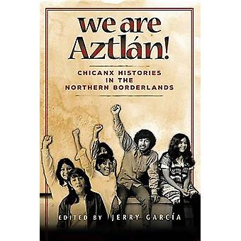 We Are Aztln! - Chicanx Histories in the Northern Borderlands by Jerry