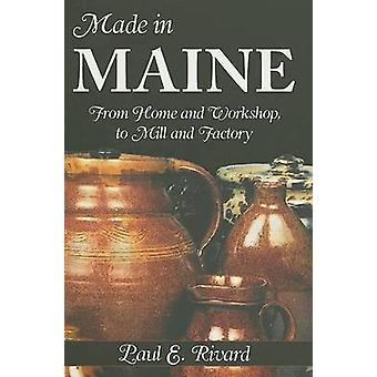 Made in Maine - From Home and Workshop - to Mill and Factory by Paul E