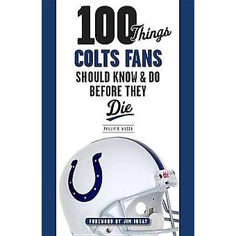 100 Things Colts Fans Should Know & Do Before They Die by Phillip B W