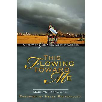 This Flowing Toward Me A Story of God Arriving in Strangers by Lacey & Marilyn