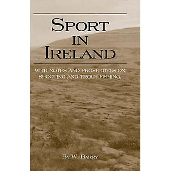 Sport in Ireland  With Notes and Prose Idyls on Shooting and Trout Fishing by Barry & W.