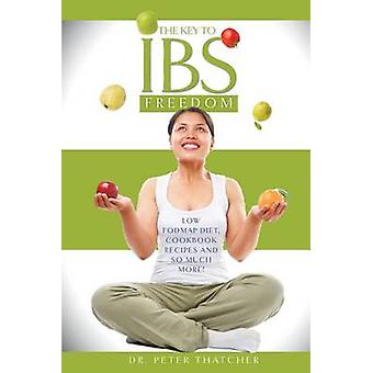 The Key To IBS Freedom Low Fodmap Diet Cookbook Recipes And Much More by Thatcher & Peter Graham