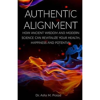 Authentic Alignment How Ancient Wisdom and Modern Science Can Revitalize Your Health Happiness and Potential by Prasad & Asha