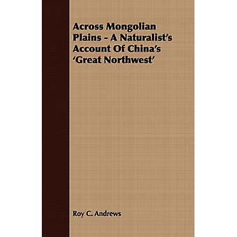 Across Mongolian Plains  A Naturalists Account Of Chinas Great Northwest by Andrews & Roy C.