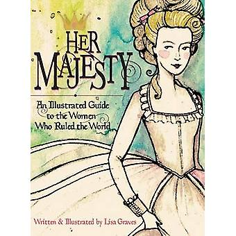 Her Majesty An Illustrated Guide to the Women who Ruled the World by Graves & Lisa