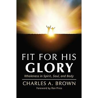 Fit For His Glory Wholeness in Spirit Soul and Body by Brown & Charles A.