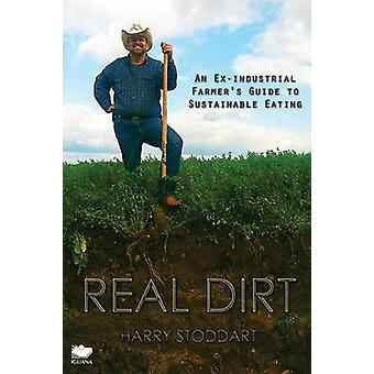 Real Dirt An ExIndustrial Farmers Guide to Sustainable Eating by Stoddart & Harry