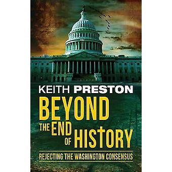 Beyond the End of History Rejecting the Washington Consensus by Preston & Keith