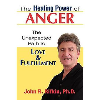 The Healing Power of Anger The Unexpected Path to Love and Fulfillment by Rifkin & John R.