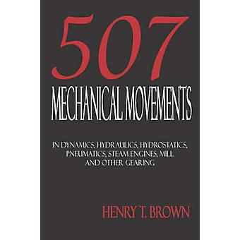 Five Hundred and Seven Mechanical Movements Dynamics Hydraulics Hydrostatics Pneumatics Steam Engines Mill and Other Gearing by Brown & Henry T.