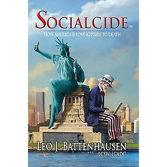 Socialcide How America Is Loving Itself to Death by Battenhausen & Leo J