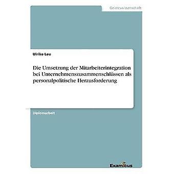 Die Umsetzung der Mitarbeiterintegration bei Unternehmenszusammenschlssen  als personalpolitische Herausforderung by Leu & Ulrike