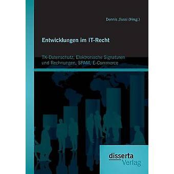 Entwicklungen im ITRecht TKDatenschutz Elektronische Signaturen und Rechnungen SPAM ECommerce by Jlussi Hrsg. & Dennis