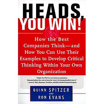 Heads You Win How the Best Companies ThinkAnd How You Can Use Their Examples to Develop Critical Thinking Within Your Own Organiza by Spitzer & Quinn