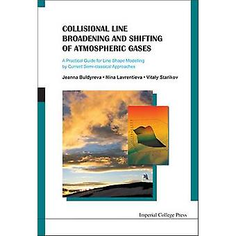Collisional Line Broadening and Shifting of Atmospheric Gases A Practical Guide for Line Shape Modelling by Current Semiclassical Approaches by Jeanna Buldyreva