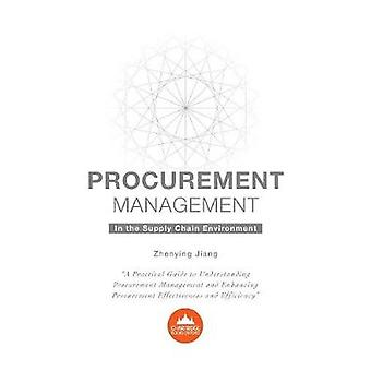 Procurement Management in the Supply Chain Environment A Practical Guide to Understanding Procurement Management and Enhancing Procurement Effectiveness by Jiang & Zhenying