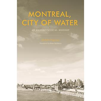 Montreal City of Water  An Environmental History by Michele Dagenais & Translated by Peter Feldstein