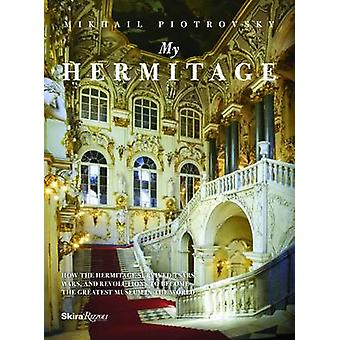 My Hermitage  How the Hermitage Survived Tsars Wars and Revolutions to Become the Greatest Museum in the World by Mikhail B Piotrovsky