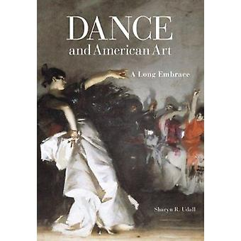 Dance and American Art - A Long Embrace by Sharyn R. Udall - 978029928