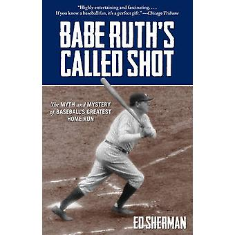 Babe Ruth's Called Shot - The Myth and Mystery of Baseball's Greatest