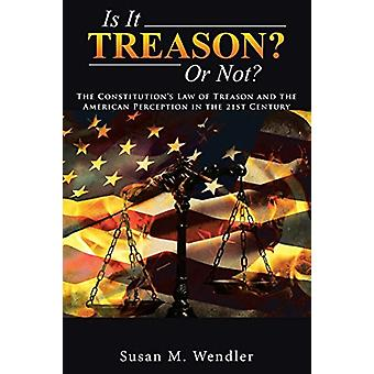 Is It Treason? or Not? - The Constitution's Law of Treason and the Ame