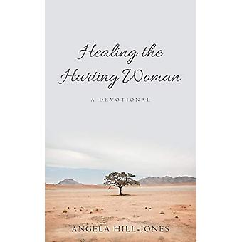 Healing the Hurting Woman - A Devotional by Angela Hill-Jones - 978148