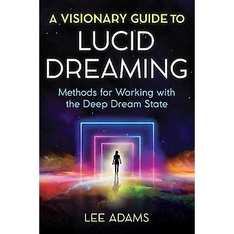 A Visionary Guide to Lucid Dreaming Methods for Working with the Deep Dream State