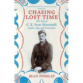 Chasing Lost Time - The Life of C.K. Scott Moncrieff - Soldier - Spy an