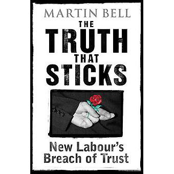 The Truth That Sticks - New Labour's Breach of Trust by Martin Bell -