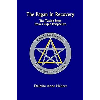 The Pagan in Recovery The Twelve Steps from a Pagan Perspective by Hebert & Deirdre A.