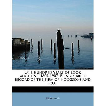 One hundred years of book auctions 18071907. Being a brief record of the firm of Hodgsons and co. by Anonymous