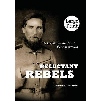Reluctant Rebels The Confederates Who Joined the Army After 1861 by Noe & Kenneth W.