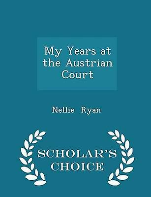 My Years at the Austrian Court  Scholars Choice Edition by Ryan & Nellie