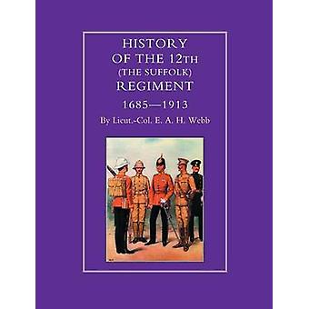 HISTORY OF THE 12th THE SUFFOLK REGIMENT 16851913 by Col E. A. H. Webb & Lieut