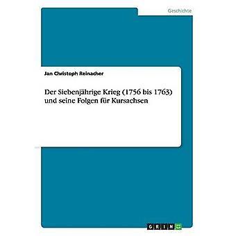 Der Siebenjhrige Krieg 1756 bis 1763 und seine Folgen fr Kursachsen by Reinacher & Jan Christoph