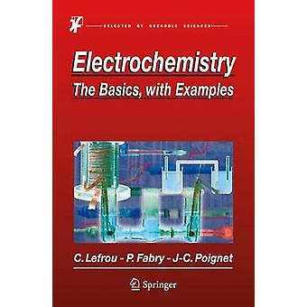Electrochemistry  The Basics With Examples by Christine Lefrou & Pierre Fabry & Jean Claude Poignet