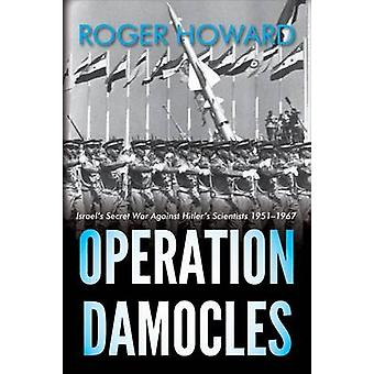 Operation Damocles Israels Secret War Against Hitlers Scientists 19511967 by Howard & Roger
