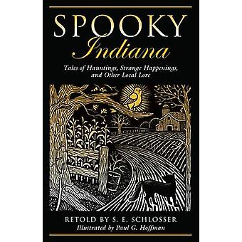 Spooky Indiana Tales Of Hauntings Strange Happenings And Other Local Lore First Edition by Schlosser & S. E.