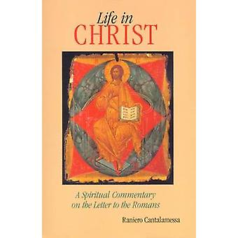 Life in Christ A Spiritual Commentary on the Letter to the Romans by Cantalamessa & Raniero