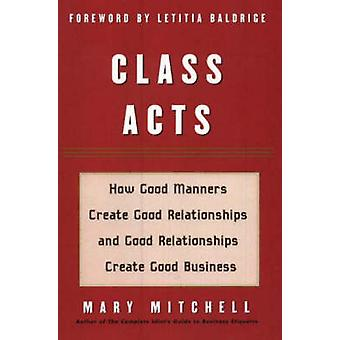 Class Acts How Good Manners Create Good Relationships and Good Relationships Create Good Business by Mitchell & Mary