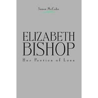 Elizabeth Bishop Her Poetics of Loss by McCabe & Susan