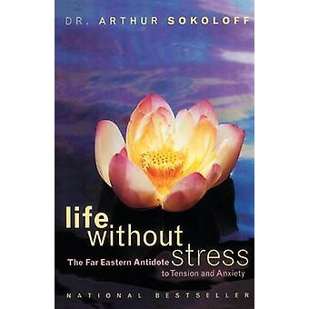 Life Without Stress The Far Eastern Antidote to Tension and Anxiety by Sokoloff & Arthur