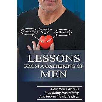 Lessons From A Gathering Of Men How Mens Work Is Redefining Masculinity And Improving Mens Lives by Taylor & Michael