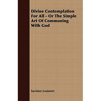 Divine Contemplation For All  Or The Simple Art Of Communing With God by Louismet & Savinien
