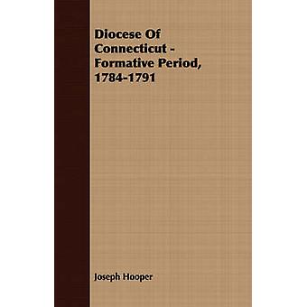 Diocese Of Connecticut  Formative Period 17841791 by Hooper & Joseph