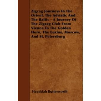 Zigzag Journeys In The Orient. The Adriatic And The Baltic  A Journey Of The Zigzag Club From Vienna To The Golden Horn The Euxine Moscow And St. Petersburg by Butterworth & Hezekiah