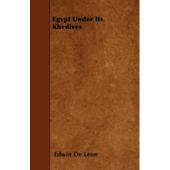 Egypt Under Its Khedives by Leon & Edwin De