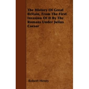 The History Of Great Britain From The First Invasion Of It By The Romans Under Julius Caesar by Henry & Robert